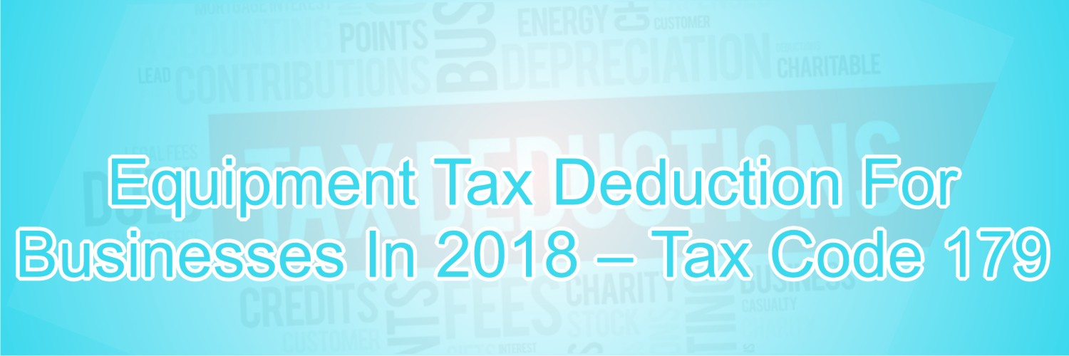 Equipment Tax Deduction for Businesses in 2018 – Tax Code 179